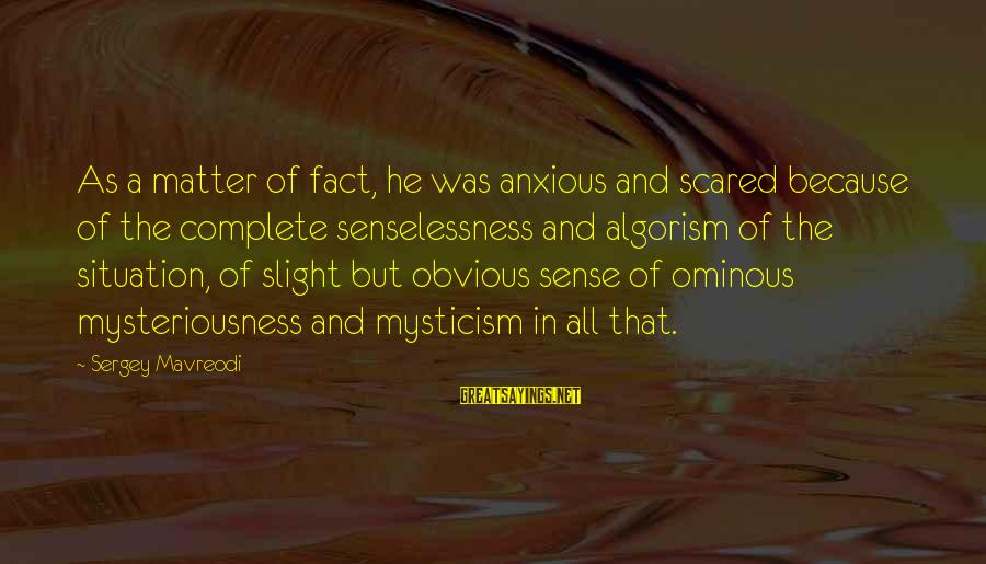 Mysticism Sayings By Sergey Mavreodi: As a matter of fact, he was anxious and scared because of the complete senselessness