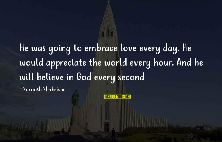 Mysticism Sayings By Soroosh Shahrivar: He was going to embrace love every day. He would appreciate the world every hour.