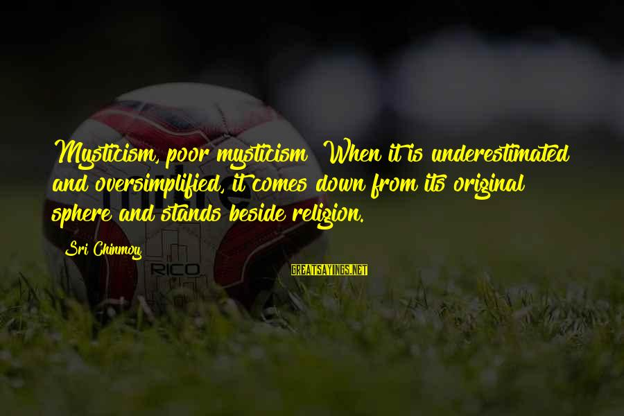 Mysticism Sayings By Sri Chinmoy: Mysticism, poor mysticism! When it is underestimated and oversimplified, it comes down from its original