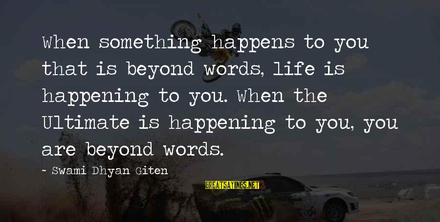 Mysticism Sayings By Swami Dhyan Giten: When something happens to you that is beyond words, life is happening to you. When