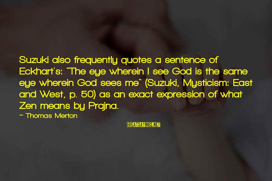 """Mysticism Sayings By Thomas Merton: Suzuki also frequently quotes a sentence of Eckhart's: """"The eye wherein I see God is"""