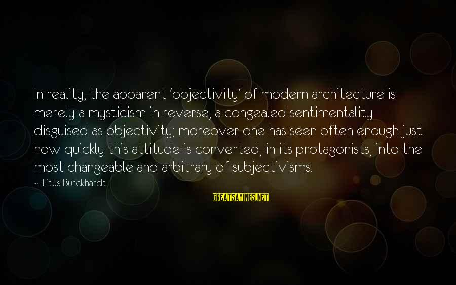 Mysticism Sayings By Titus Burckhardt: In reality, the apparent 'objectivity' of modern architecture is merely a mysticism in reverse, a
