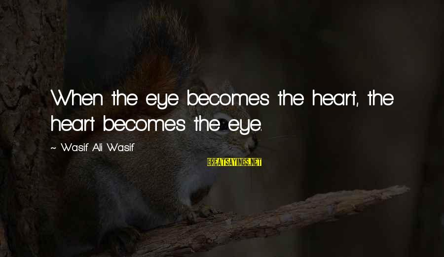 Mysticism Sayings By Wasif Ali Wasif: When the eye becomes the heart, the heart becomes the eye.