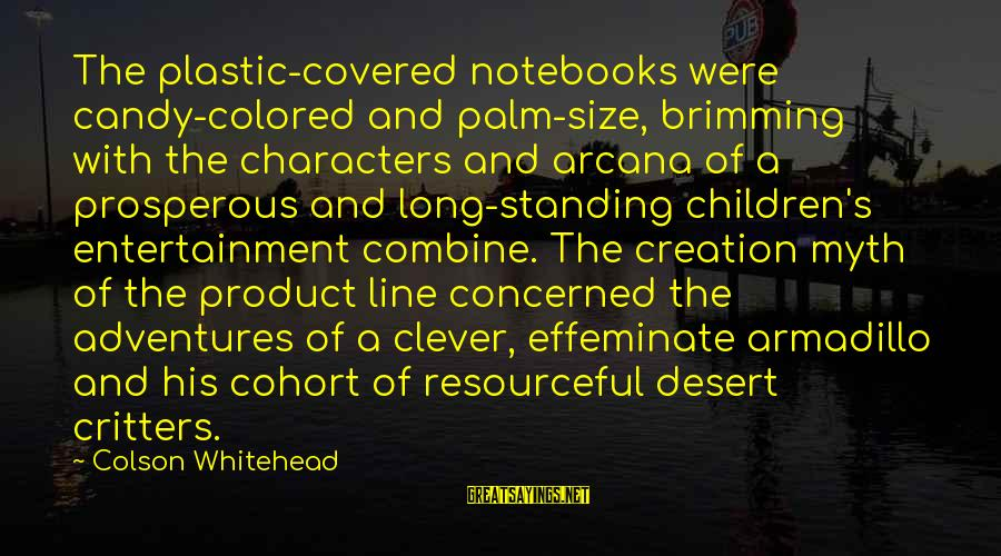 Myth Adventures Sayings By Colson Whitehead: The plastic-covered notebooks were candy-colored and palm-size, brimming with the characters and arcana of a