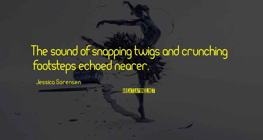 Naara Sayings By Jessica Sorensen: The sound of snapping twigs and crunching footsteps echoed nearer.
