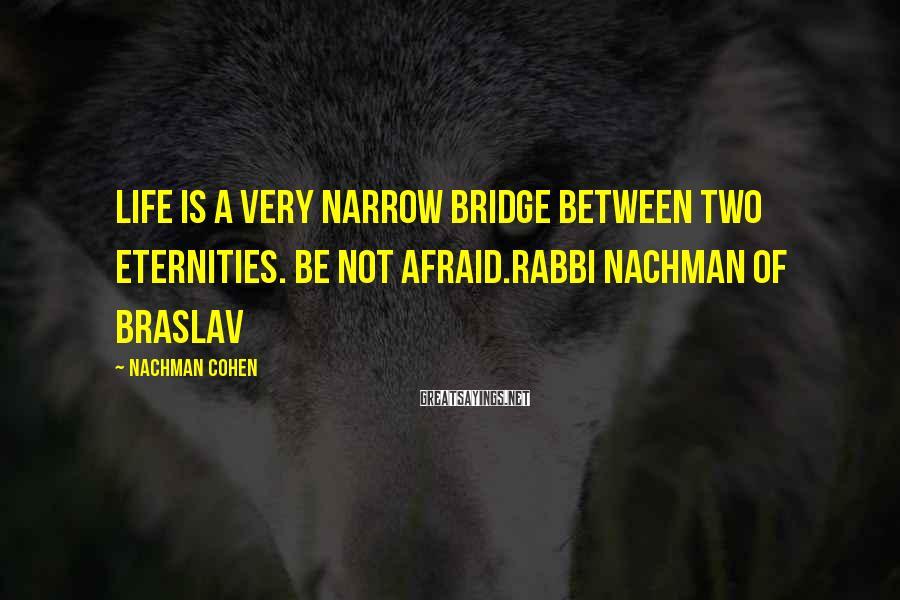 Nachman Cohen Sayings: Life is a very narrow bridge between two eternities. Be not afraid.Rabbi Nachman of Braslav