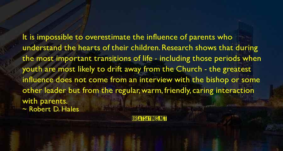 Nacija Sayings By Robert D. Hales: It is impossible to overestimate the influence of parents who understand the hearts of their
