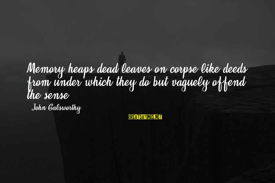 Nadasdy Sayings By John Galsworthy: Memory heaps dead leaves on corpse-like deeds, from under which they do but vaguely offend