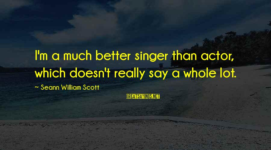 Nadasdy Sayings By Seann William Scott: I'm a much better singer than actor, which doesn't really say a whole lot.