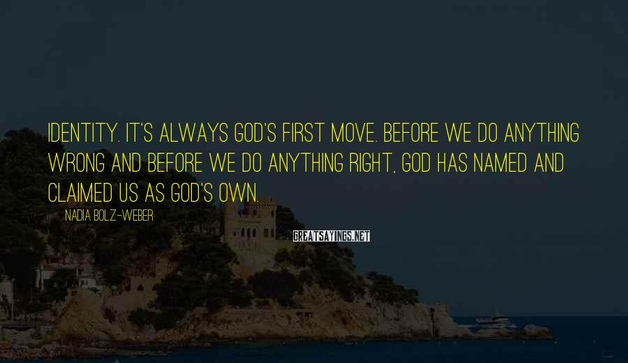 Nadia Bolz-Weber Sayings: Identity. It's always God's first move. Before we do anything wrong and before we do