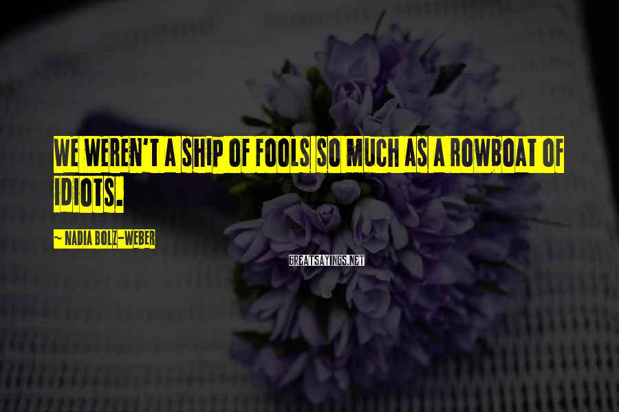 Nadia Bolz-Weber Sayings: We weren't a ship of fools so much as a rowboat of idiots.