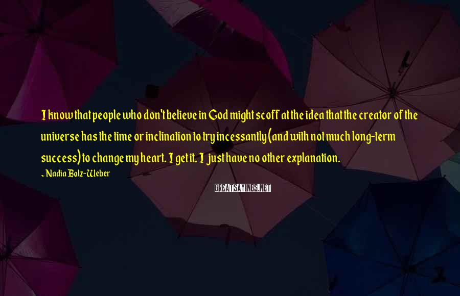 Nadia Bolz-Weber Sayings: I know that people who don't believe in God might scoff at the idea that