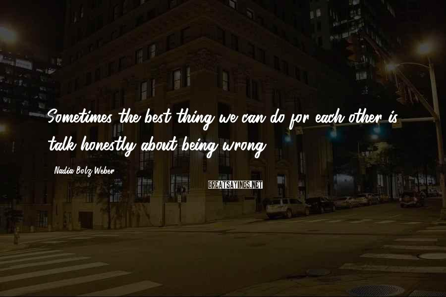 Nadia Bolz-Weber Sayings: Sometimes the best thing we can do for each other is talk honestly about being