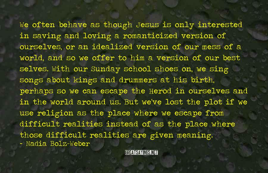 Nadia Bolz-Weber Sayings: We often behave as though Jesus is only interested in saving and loving a romanticized