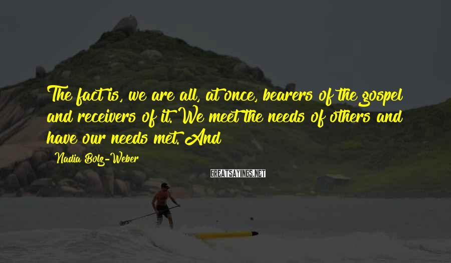 Nadia Bolz-Weber Sayings: The fact is, we are all, at once, bearers of the gospel and receivers of
