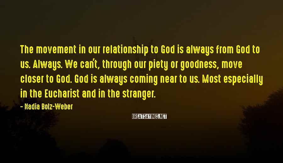Nadia Bolz-Weber Sayings: The movement in our relationship to God is always from God to us. Always. We