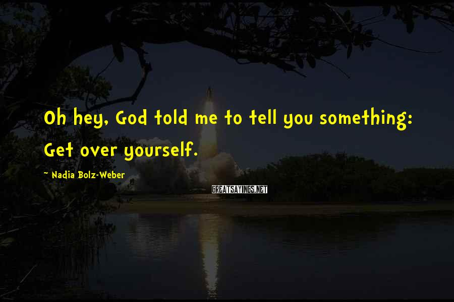Nadia Bolz-Weber Sayings: Oh hey, God told me to tell you something: Get over yourself.