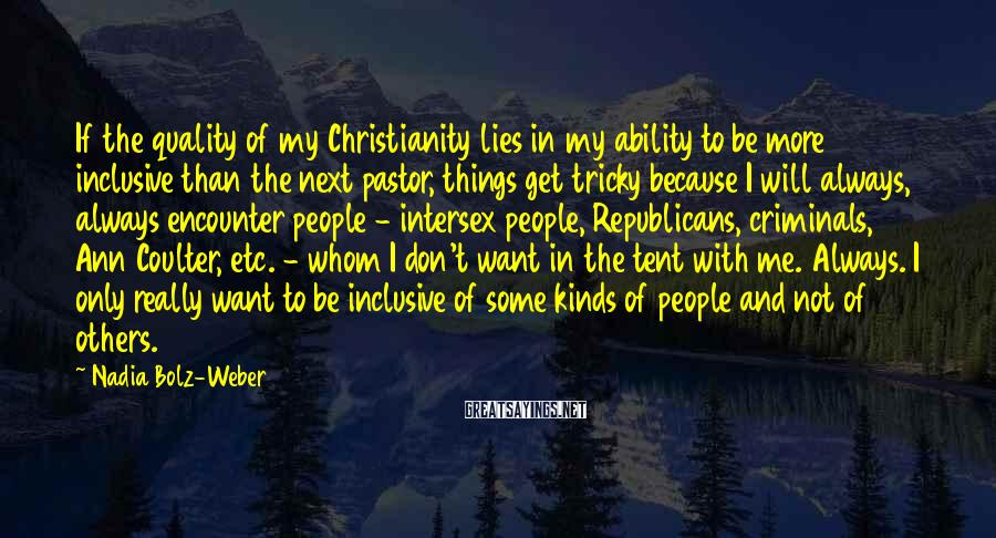 Nadia Bolz-Weber Sayings: If the quality of my Christianity lies in my ability to be more inclusive than