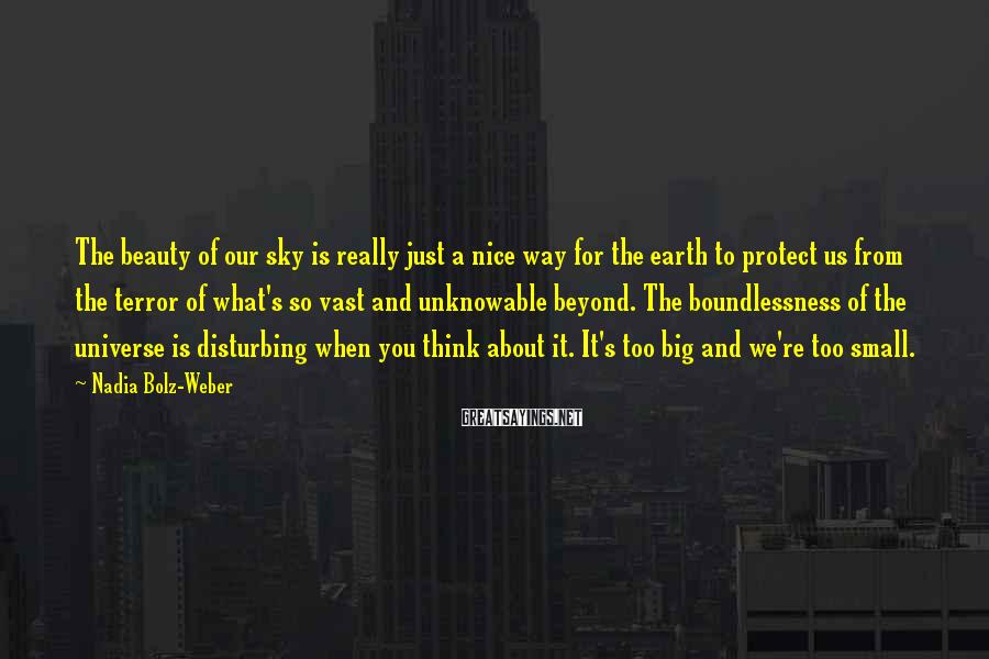 Nadia Bolz-Weber Sayings: The beauty of our sky is really just a nice way for the earth to