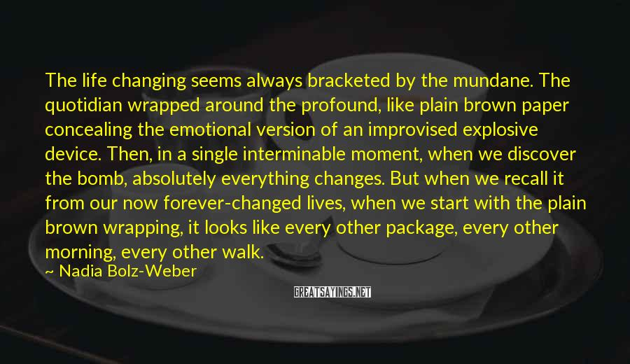 Nadia Bolz-Weber Sayings: The life changing seems always bracketed by the mundane. The quotidian wrapped around the profound,