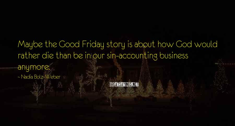 Nadia Bolz-Weber Sayings: Maybe the Good Friday story is about how God would rather die than be in