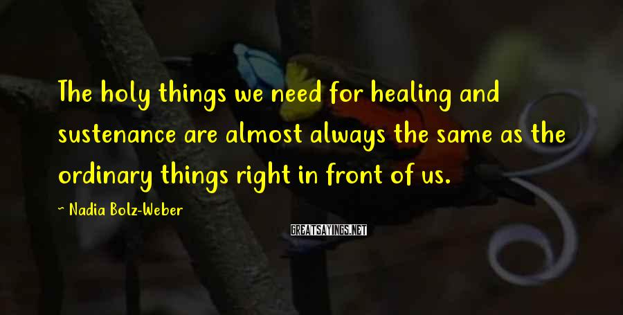 Nadia Bolz-Weber Sayings: The holy things we need for healing and sustenance are almost always the same as