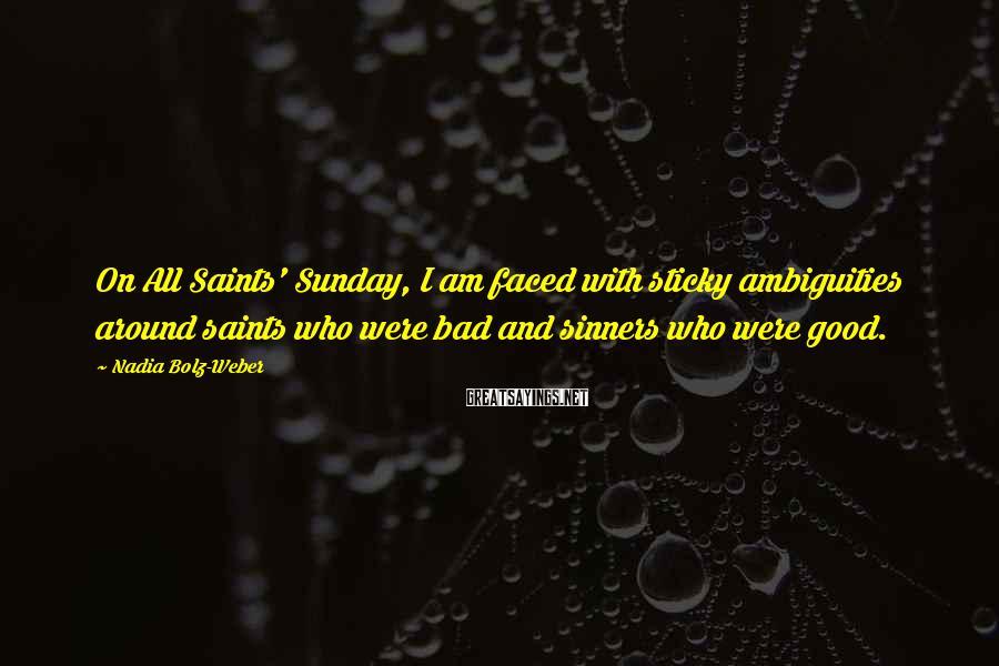 Nadia Bolz-Weber Sayings: On All Saints' Sunday, I am faced with sticky ambiguities around saints who were bad