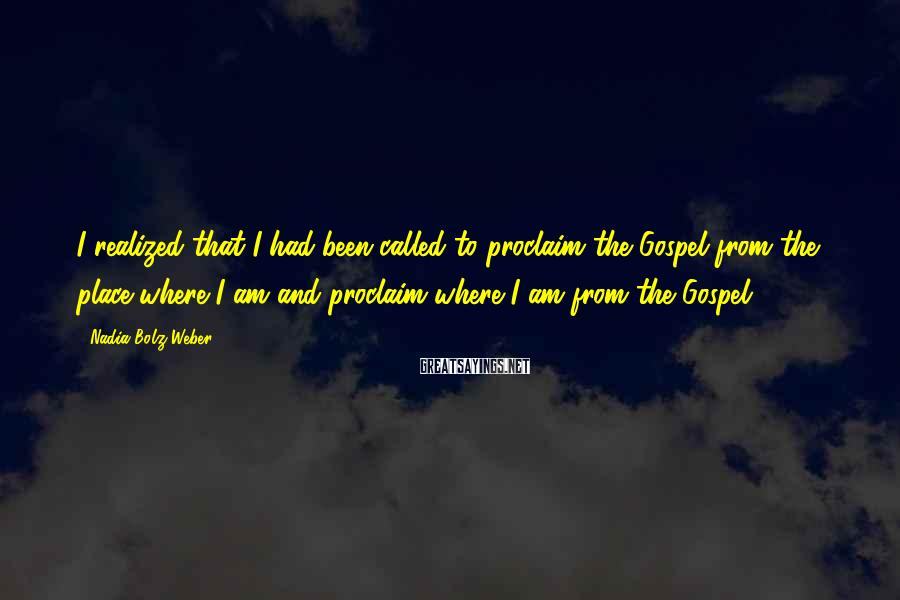 Nadia Bolz-Weber Sayings: I realized that I had been called to proclaim the Gospel from the place where