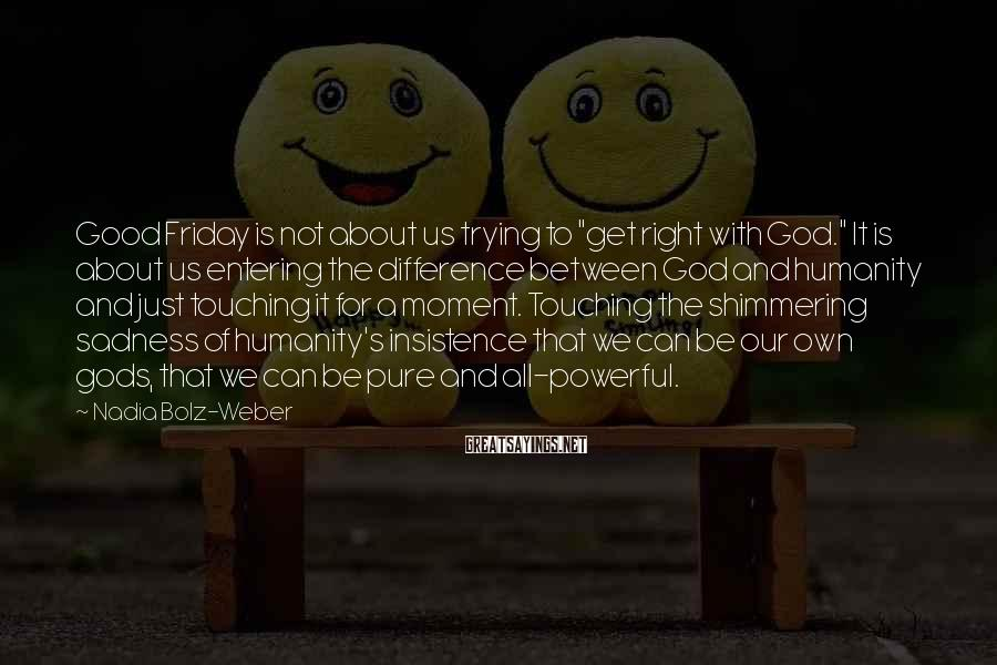 """Nadia Bolz-Weber Sayings: Good Friday is not about us trying to """"get right with God."""" It is about"""