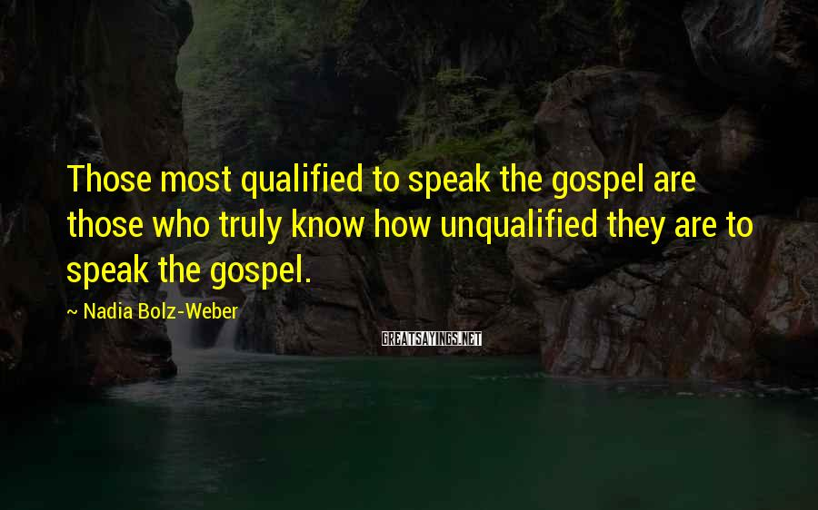 Nadia Bolz-Weber Sayings: Those most qualified to speak the gospel are those who truly know how unqualified they