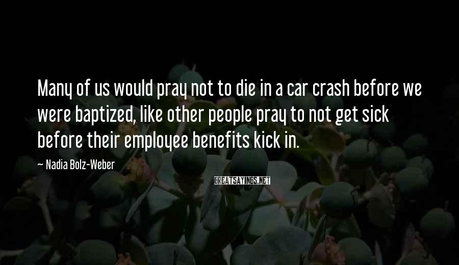Nadia Bolz-Weber Sayings: Many of us would pray not to die in a car crash before we were