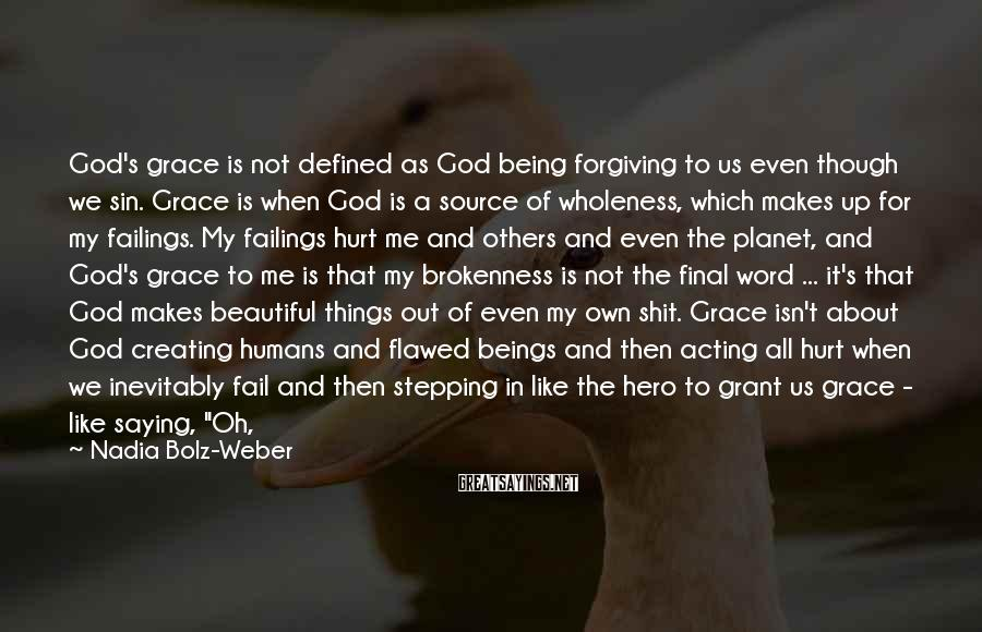 Nadia Bolz-Weber Sayings: God's grace is not defined as God being forgiving to us even though we sin.