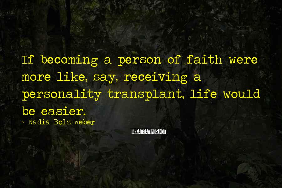 Nadia Bolz-Weber Sayings: If becoming a person of faith were more like, say, receiving a personality transplant, life