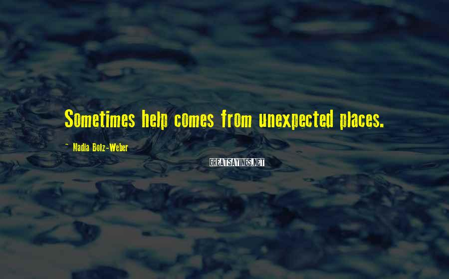 Nadia Bolz-Weber Sayings: Sometimes help comes from unexpected places.