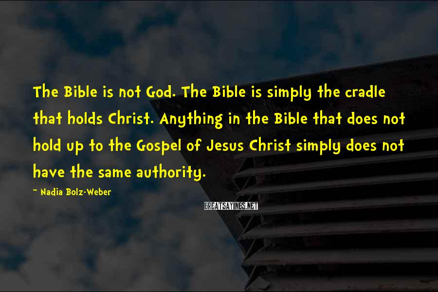 Nadia Bolz-Weber Sayings: The Bible is not God. The Bible is simply the cradle that holds Christ. Anything