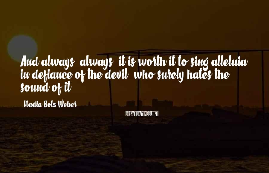 Nadia Bolz-Weber Sayings: And always, always, it is worth it to sing alleluia in defiance of the devil,