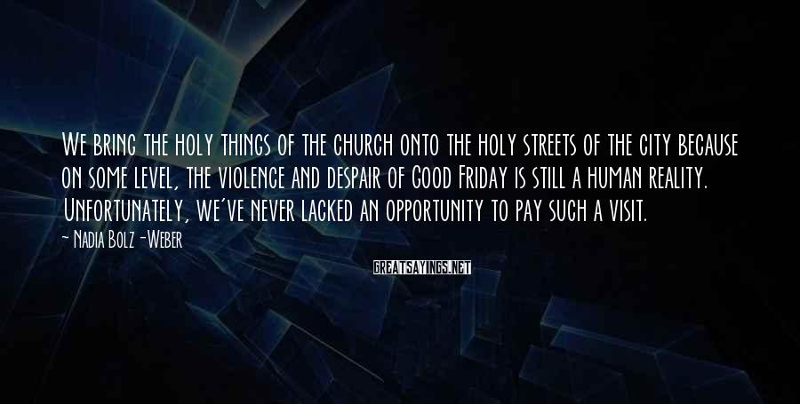 Nadia Bolz-Weber Sayings: We bring the holy things of the church onto the holy streets of the city