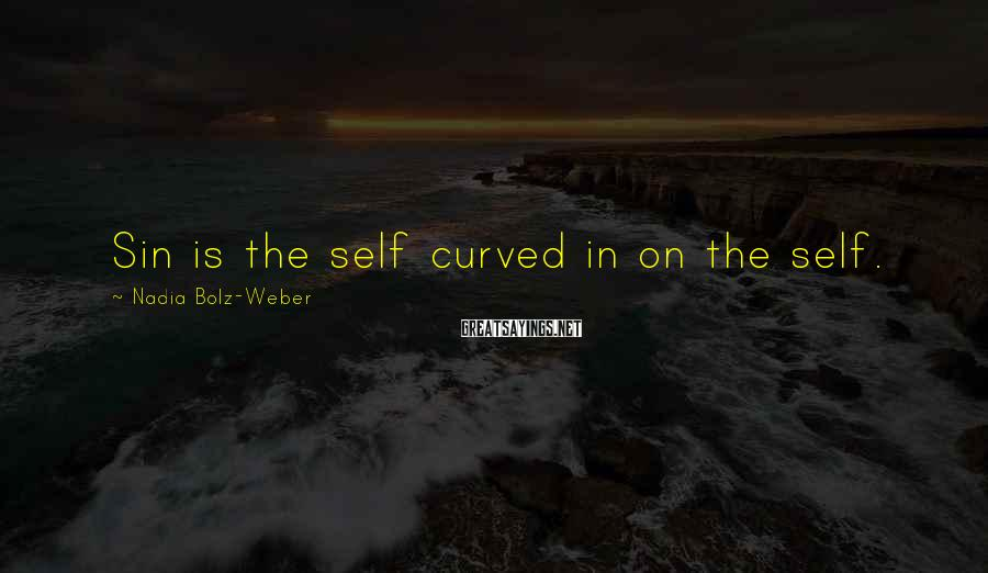 Nadia Bolz-Weber Sayings: Sin is the self curved in on the self.