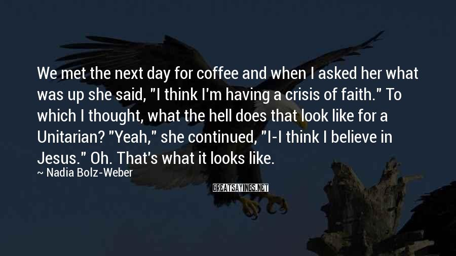 Nadia Bolz-Weber Sayings: We met the next day for coffee and when I asked her what was up