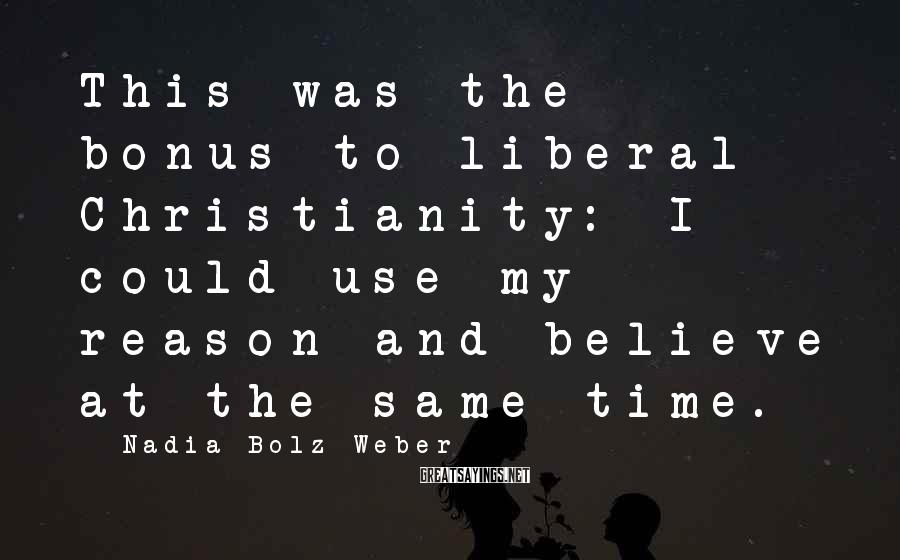 Nadia Bolz-Weber Sayings: This was the bonus to liberal Christianity: I could use my reason and believe at