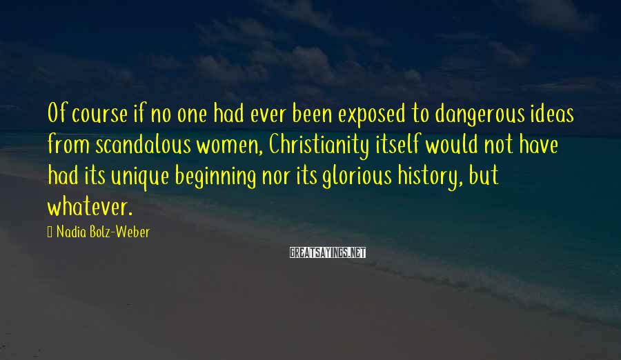 Nadia Bolz-Weber Sayings: Of course if no one had ever been exposed to dangerous ideas from scandalous women,