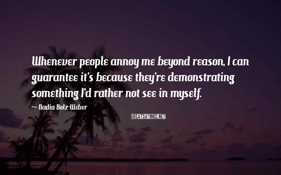 Nadia Bolz-Weber Sayings: Whenever people annoy me beyond reason, I can guarantee it's because they're demonstrating something I'd