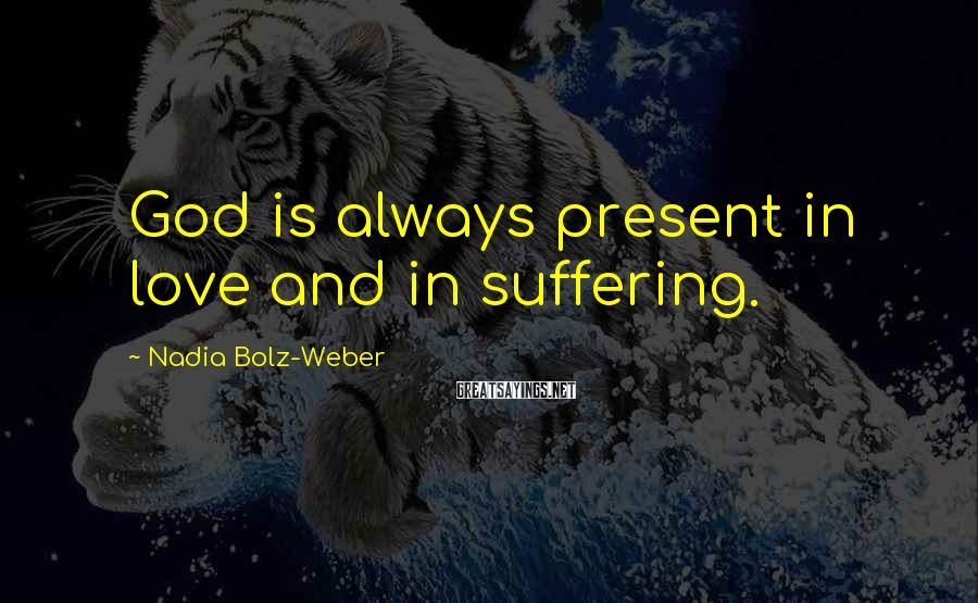 Nadia Bolz-Weber Sayings: God is always present in love and in suffering.