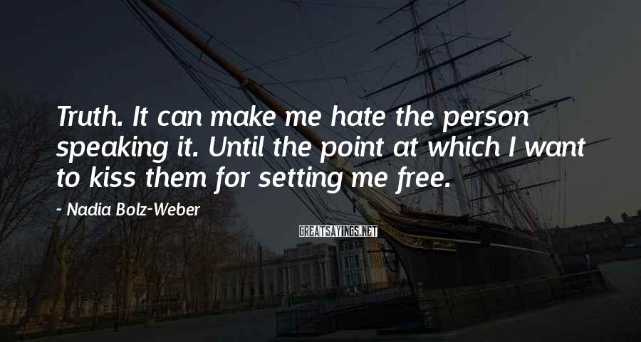 Nadia Bolz-Weber Sayings: Truth. It can make me hate the person speaking it. Until the point at which