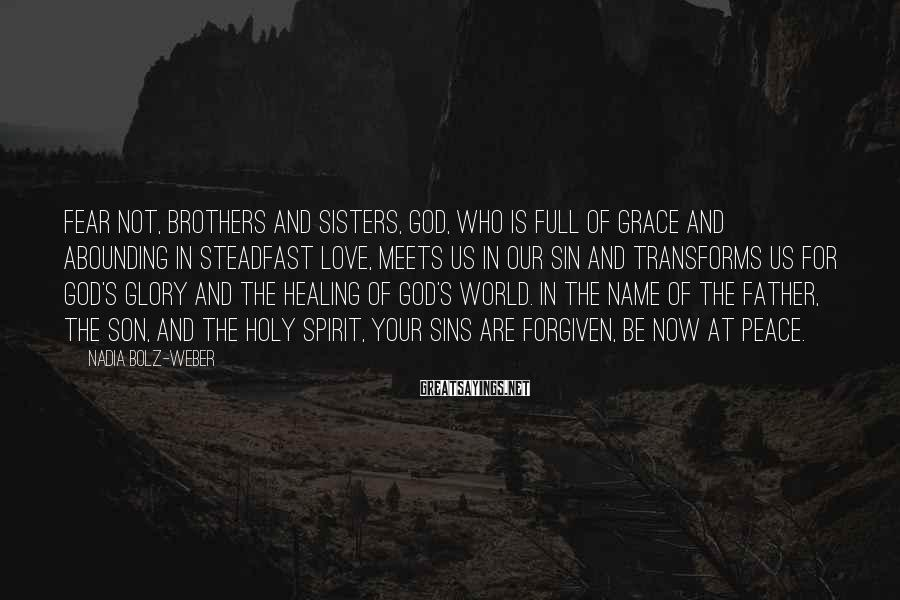 Nadia Bolz-Weber Sayings: Fear not, brothers and sisters, God, who is full of grace and abounding in steadfast