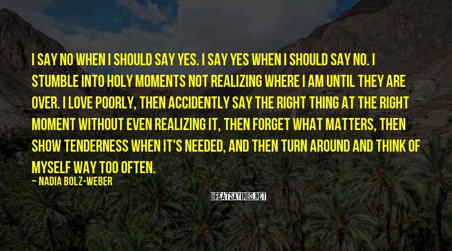 Nadia Bolz-Weber Sayings: I say no when I should say yes. I say yes when I should say