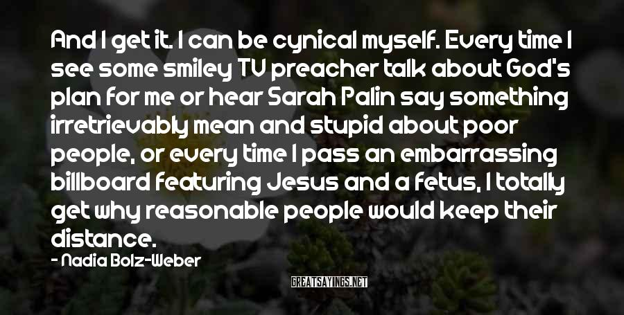 Nadia Bolz-Weber Sayings: And I get it. I can be cynical myself. Every time I see some smiley