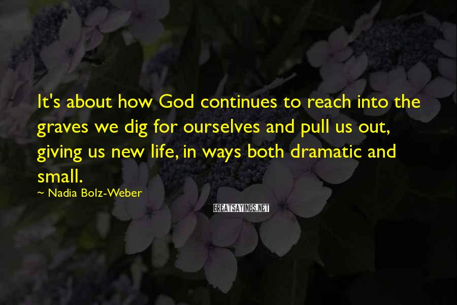 Nadia Bolz-Weber Sayings: It's about how God continues to reach into the graves we dig for ourselves and