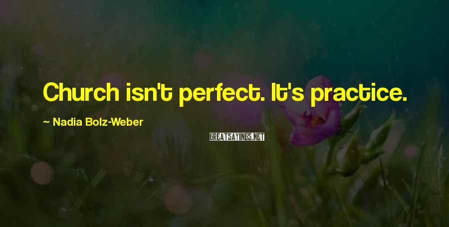 Nadia Bolz-Weber Sayings: Church isn't perfect. It's practice.