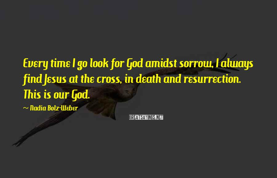 Nadia Bolz-Weber Sayings: Every time I go look for God amidst sorrow, I always find Jesus at the
